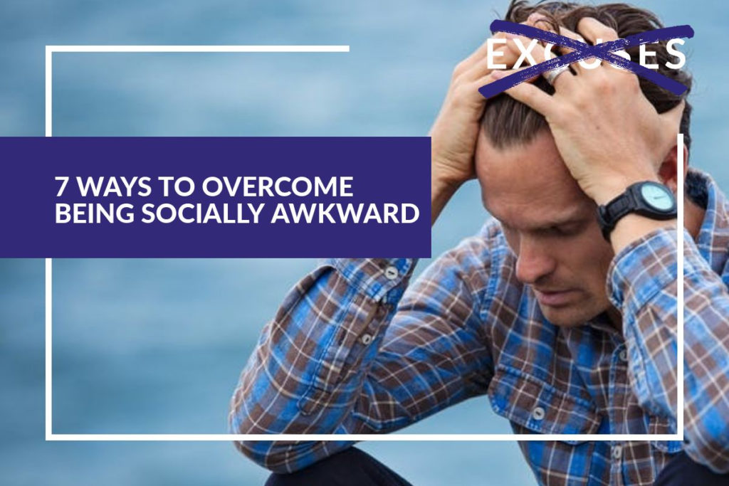7 WAYS TO OVERCOME BEING SOCIALLY AWKWARD